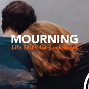 Life skills for Lockdown: Steps to Mourning and Healing